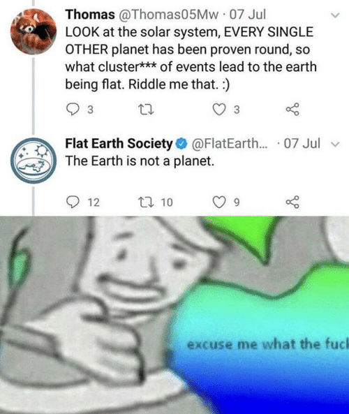 Flat Earth: Thomas @Thomas05Mw 07 Jul  LOOK at the solar system, EVERY SINGLE  OTHER planet has been proven round, s  what cluster*** of events lead to the earth  being flat. Riddle me that. :)  3  3  Flat Earth Society@FlatEarth... 07 Jul  The Earth is not a planet.  t10  12  excuse me what the fuch