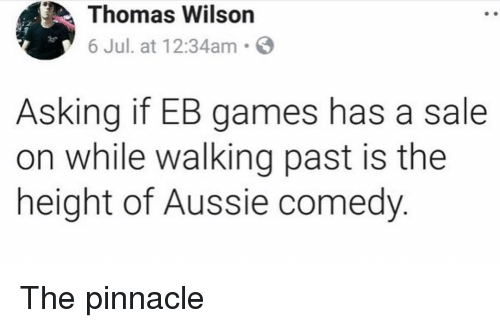 Pinnacle: Thomas Wilson  6 Jul. at 12:34am S  Asking if EB games has a sale  on while walking past is the  height of Aussie comedy The pinnacle