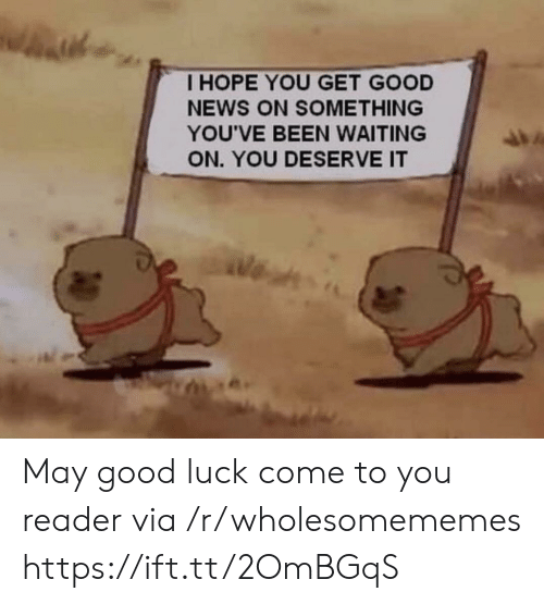 News, Good, and Luck: THOPE YOU GET GOOD  NEWS ON SOMETHING  YOU'VE BEEN WAITING  ON. YOU DESERVE IT May good luck come to you reader via /r/wholesomememes https://ift.tt/2OmBGqS