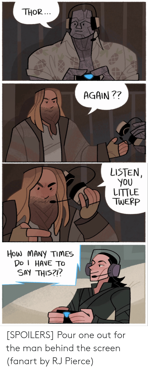 Pierce: THOR  ...  AGAIN ??  LISTEN  You  LITTLE  TWEPP  How MANy TIMES  Do HAVE TO  SAY THIS?!! [SPOILERS] Pour one out for the man behind the screen (fanart by RJ Pierce)