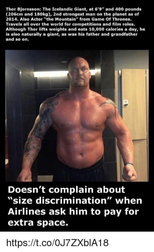 """father-and-grandfather: Thor Bjornsson: The Icelandic Giant, at 6'9"""" and 400 pounds  (206cm and 180kg), 2nd strongest man on the planet as of  2014. Also Actor """"the Mountain"""" from Game Of Thrones.  Travels all over the world for competitions and film roles.  Although Thor lifts weights and eats 10,000 calories a day, he  is also naturally a giant, as was his father and grandfather  and so on.  Doesn't complain about  """"size discrimination"""" when  Airlines ask him to pay for  extra space. https://t.co/0J7ZXblA18"""