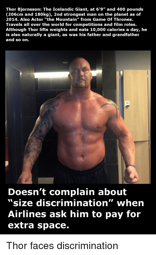 """father-and-grandfather: Thor Bjornsson: The Icelandic Giant, at 6'9"""" and 400 pounds  206 cm and 180kg), 2nd strongest man on the planet as of  2014. Also Actor """"the Mountain"""" from Game of Thrones.  Travels all over the world for competitions and film roles.  Although Thor lifts weights and eats 10,000 calories a day, he  is also naturally a giant, as was his father and grandfather  and so on  Doesn't complain about  """"size discrimination"""" when  Airlines ask him  to pay for  extra space. Thor faces discrimination"""