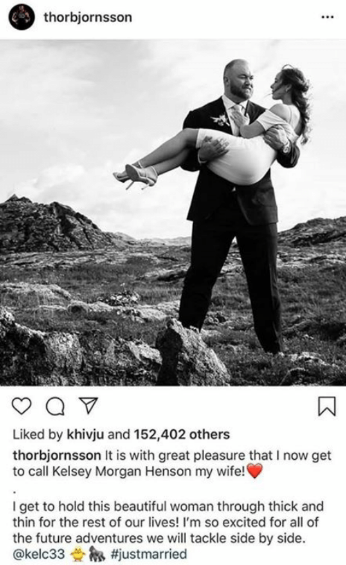 im so excited: thorbjornsson  Liked by khivju and 152,402 others  thorbjornsson It is with great pleasure that I now get  to call Kelsey Morgan Henson my wife!  I get to hold this beautiful woman through thick and  thin for the rest of our lives! I'm so excited for all of  the future adventures we will tackle side by side.  @kelc33