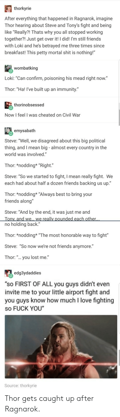 """honorable: thorkyrie  After everything that happened in Ragnarok, imagine  Thor hearing about Steve and Tony's fight and being  like """"Really?! Thats why you all stopped working  together?! Just get over it! I did! I'm still friends  with Loki and he's betrayed me three times since  breakfast! This petty mortal shit is nothing!""""  wombatking  Loki: """"Can confirm, poisoning his mead right now.""""  Thor: """"Ha! I've built up an immunity.""""  thorinobsessed  Now I feel I was cheated on Civil War  emysabath  Steve: """"Well, we disagreed about this big political  thing, and I mean big - almost every country in the  world was involved.""""  Thor: *nodding* """"Right.""""  Steve: """"So we started to fight, I mean really fight. We  each had about half a dozen friends backing us up.""""  Thor: *nodding* """"Always best to bring your  friends along""""  Steve: """"And by the end, it was just me and  no holding back.""""  Thor: *nodding """"The most honorable way to fight""""  Steve: """"So now we're not friends anymore.""""  Thor: """".. you lost me.""""  edg3ydaddies  """"sO FIRST OF ALL you guys didn't even  invite me to your little airport fight and  you guys know how much I love fighting  so FUCK YOU  Source: thorkyrie Thor gets caught up after Ragnarok."""