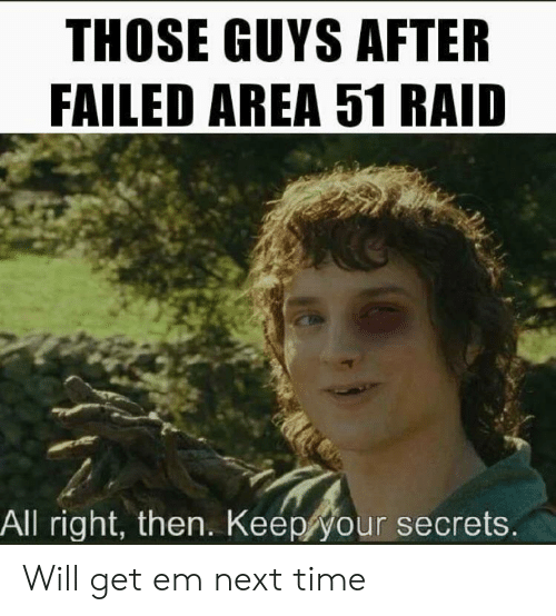 secrets: THOSE GUYS AFTER  FAILED AREA 51 RAID  All right, then. Keep your secrets. Will get em next time