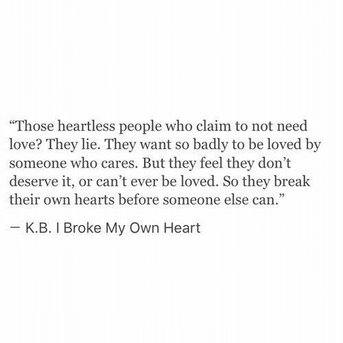 """heartless: """"Those heartless people who claim to not need  love? They lie. They want so badly to be loved by  someone who cares. But they feel they don't  deserve it, or can't ever be loved. So they break  their own hearts before someone else can.""""  κ.Β. I Broke My Own Heart"""