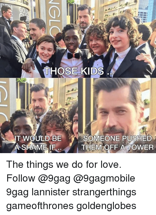 9gag, Memes, and 🤖: THOSE KIDS  IT WOULD BE  SOMEONE PUSHED  A SHAME IE THEM OFF A TOWER The things we do for love. Follow @9gag @9gagmobile 9gag lannister strangerthings gameofthrones goldenglobes