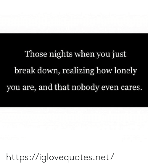 Break: Those nights when you just  break down, realizing how lonely  you are, and that nobody even cares. https://iglovequotes.net/