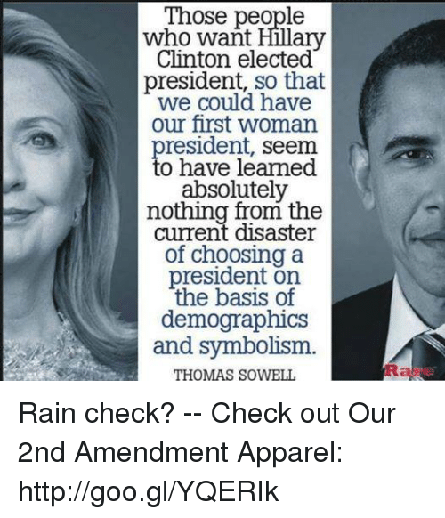Memes, Http, and Rain: Those people  Clinton elected  president, so that  we could have  our first woman  president, seem  to have learmed  eSeme  nothing from the  current disaster  president on  demographics  and symbolism.  THOMAS SOWELL Rain check? -- Check out Our 2nd Amendment Apparel: http://goo.gl/YQERIk