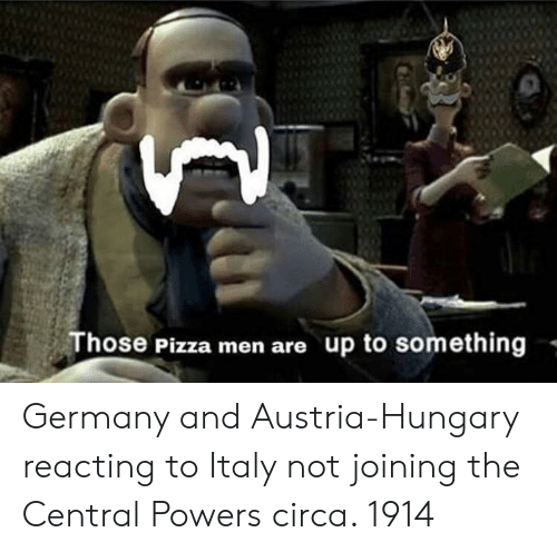 central powers: Those Pizza men are up to something - Germany and Austria-Hungary reacting to Italy not joining the Central Powers circa. 1914