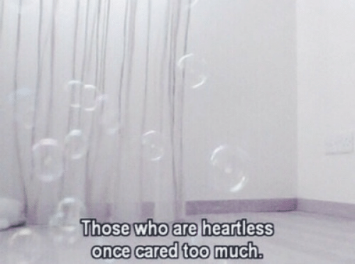 heartless: Those who are heartless  once cared too much.