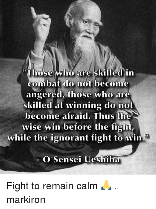 """Combate: """"Those who are skilled in  combat do not become  angered, those who are  skilled at winning do not  become afraid. Thus the  wise win before the fight,  while the ignorant fight to win  O Sensei Ueshiba Fight to remain calm 🙏 . markiron"""