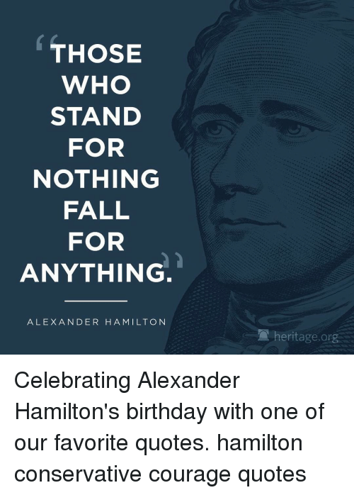 Hamilton Birthday: THOSE  WHO  STAND  FOR  NOTHING  FALL  FOR  ANYTHING  ALEXANDER HAMILTON  A heritage org Celebrating Alexander Hamilton's birthday with one of our favorite quotes. hamilton conservative courage quotes