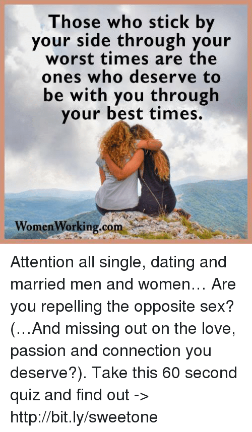 Repeled: Those who stick by  your side through your  worst times are the  ones who deserve to  be with you through  your best times  Women  orking com Attention all single, dating and married men and women… Are you repelling the opposite sex? (…And missing out on the love, passion and connection you deserve?). Take this 60 second quiz and find out -> http://bit.ly/sweetone