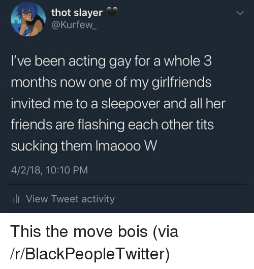 Blackpeopletwitter, Friends, and Slayer: thot slayer  @Kurfew_  I've been acting gay for a whole 3  months now one of my girlfriends  invited me to a sleepover and all her  friends are flashing each other tits  sucking them Imaooo W  4/2/18, 10:10 PM  ll View Tweet activity <p>This the move bois (via /r/BlackPeopleTwitter)</p>