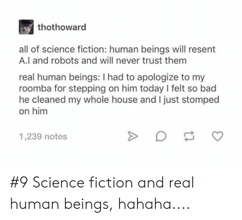 Bad, Roomba, and House: thothoward  all of science fiction: human beings will resent  A.l and robots and will never trust them  real human beings: I had to apologize to my  roomba for stepping on him today I felt so bad  he cleaned my whole house and I just stomped  on him  1,239 notes #9 Science fiction and real human beings, hahaha....