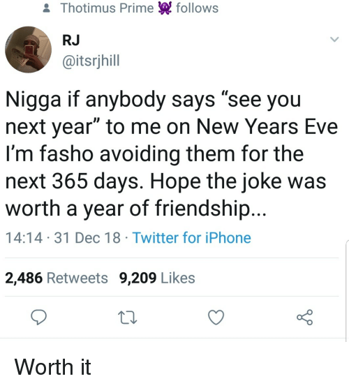 """new years eve: & Thotimus Prime follows  RJ  @itsrjhill  Nigga if anybody says """"see you  next year"""" to me on New Years Eve  I'm fasho avoiding them for the  next 365 days. Hope the joke was  worth a year of friendship...  14:14 31 Dec 18 Twitter for iPhone  2,486 Retweets 9,209 Likes Worth it"""