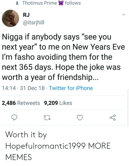 """new years eve: & Thotimus Prime follows  RJ  @itsrjhill  Nigga if anybody says """"see you  next year"""" to me on New Years Eve  I'm fasho avoiding them for the  next 365 days. Hope the joke was  worth a year of friendship...  14:14 31 Dec 18 Twitter for iPhone  2,486 Retweets 9,209 Likes Worth it by Hopefulromantic1999 MORE MEMES"""
