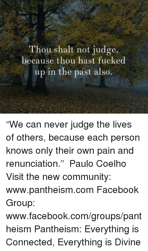"""Memes, Paulo Coelho, and 🤖: Thou shalt not judge,  because thou hast fucked  up in the past also """"We can never judge the lives of others, because each person knows only their own pain and renunciation.""""  ― Paulo Coelho  Visit the new community: www.pantheism.com Facebook Group: www.facebook.com/groups/pantheism  Pantheism: Everything is Connected, Everything is Divine"""