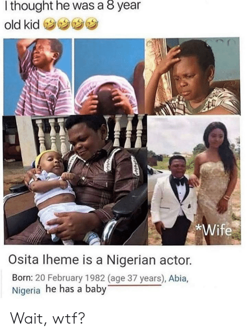Nigeria: thought he was a 8 year  old kid  *Wife  Osita Iheme is a Nigerian actor.  Born: 20 February 1982 (age 37 years), Abia,  Nigeria he has a baby Wait, wtf?