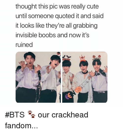 Crackhead, Cute, and Boobs: thought this pic was really cute  until someone quoted it and said  it looks like they're all grabbing  invisible boobs and now it's  ruined #BTS 🐾 our crackhead fandom...
