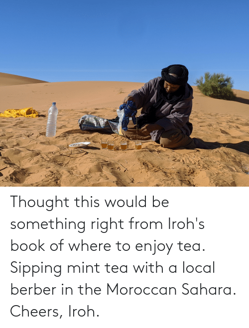Sipping: Thought this would be something right from Iroh's book of where to enjoy tea. Sipping mint tea with a local berber in the Moroccan Sahara. Cheers, Iroh.