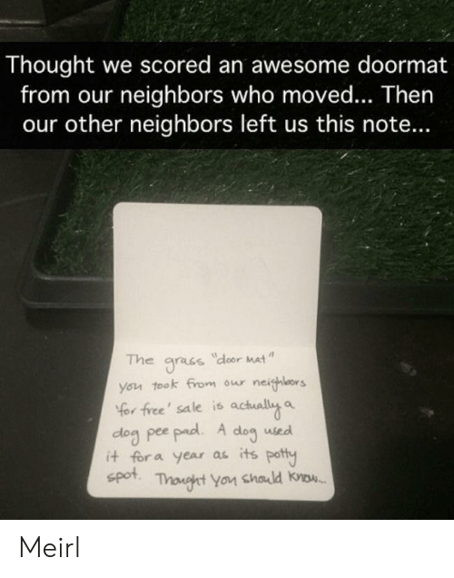 pad: Thought we scored an awesome doormat  from our neighbors who moved... Then  our other neighbors left us this note...  The  dloor Mat  gracs  you took from our neighlors  Yor free' sale is actually a  dog pee pad. A  it for a year as its potty  spot  dog  used  Thonght You chald know. Meirl