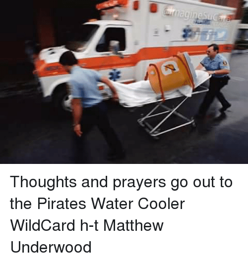 Memes, Pirates, and Pirate: Thoughts and prayers go out to the Pirates Water Cooler WildCard h-t Matthew Underwood