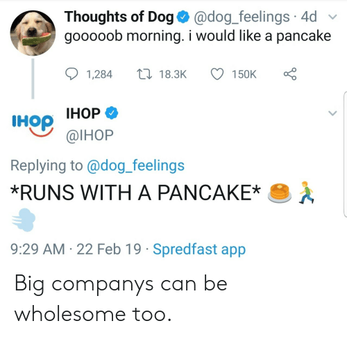 Ihop, Wholesome, and Dog: Thoughts of Dog @dog_feelings 4d  gooooob morning. i would like a pancake  1,28418.3K 150K  IHop IHOP  Replying to@dog_feelings  *RUNS WITH A PANCAKE  @lHoP  9:29 AM 22 Feb 19 Spredfast app Big companys can be wholesome too.