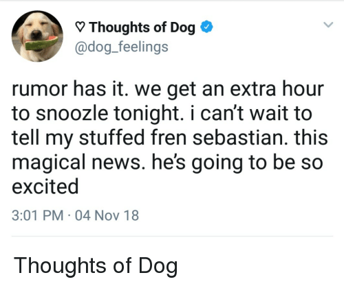 News, Dog, and Nov: Thoughts of Dog  @dog_feelings  rumor has it. we get an extra hour  to snoozle tonight. i can't wait to  tell my stuffed fren sebastian. this  magical news. he's going to be so  excited  3:01 PM 04 Nov 18 Thoughts of Dog