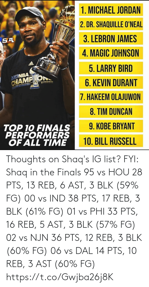 phi: Thoughts on Shaq's IG list?   FYI: Shaq in the Finals 95 vs HOU 28 PTS, 13 REB, 6 AST, 3 BLK (59% FG)  00 vs IND 38 PTS, 17 REB, 3 BLK (61% FG)  01 vs PHI 33 PTS, 16 REB, 5 AST, 3 BLK (57% FG)  02 vs NJN 36 PTS, 12 REB, 3 BLK (60% FG)  06 vs DAL 14 PTS, 10 REB, 3 AST (60% FG) https://t.co/Gwjba26j8K