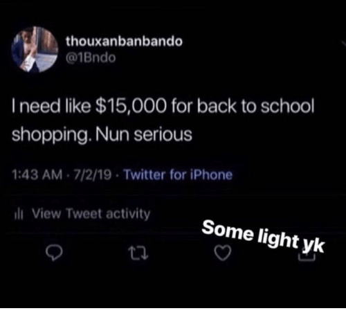 Iphone, School, and Shopping: thouxanbanbando  @1Bndo  I need like $15,000 for back to school  shopping. Nun serious  1:43 AM 7/2/19 Twitter for iPhone  i View Tweet activity  Some light yk