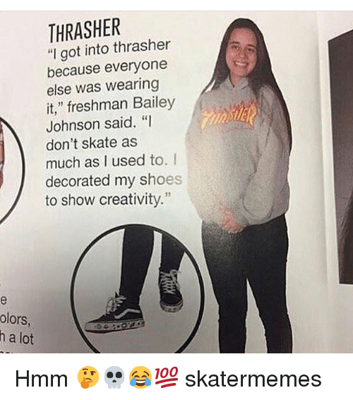 "Shoes, Skate, and Got: THRASHER  ""I got into thrasher  because everyone  else was wearing  it,"" freshman Bailey  Johnson said. ""I  don't skate as  much as I used to. I  decorated my shoes  to show creativity.""  31  olors  h a lot Hmm 🤔💀😂💯 skatermemes"