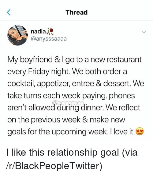Blackpeopletwitter, Friday, and Goals: Threac  nadia,  @anysssaaaa  My boyfriend & I go to a new restaurant  every Friday night. We both order a  cocktail, appetizer, entree & dessert. We  take turns each week paying. phones  aren't allowed during dinner. We reflect  on the previous week & make new  goals for the upcoming week. I love i I like this relationship goal (via /r/BlackPeopleTwitter)