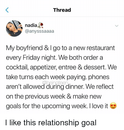 Relationship Goal: Threac  nadia,  @anysssaaaa  My boyfriend & I go to a new restaurant  every Friday night. We both order a  cocktail, appetizer, entree & dessert. We  take turns each week paying. phones  aren't allowed during dinner. We reflect  on the previous week & make new  goals for the upcoming week. I love i I like this relationship goal