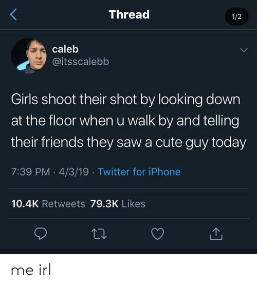 Cute, Friends, and Girls: Thread  1/2  caleb  @itsscalebb  Girls shoot their shot by looking down  at the floor when u walk by and telling  their friends they saw a cute guy today  7:39 PM 4/3/19 Twitter for iPhone  10.4K Retweets 79.3K Likes me irl