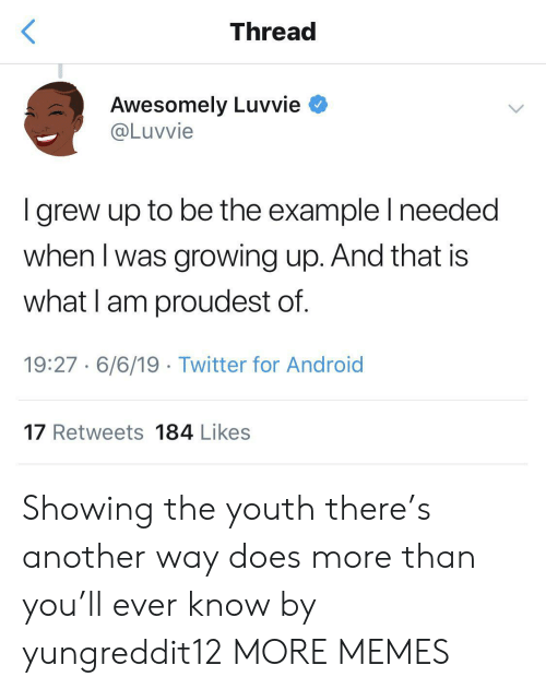 Android, Dank, and Growing Up: Thread  Awesomely Luvvie  @Luvvie  I grew up to be the example I needed  when I was growing up. And that is  what I am proudest of.  19:27 6/6/19 Twitter for Android  17 Retweets 184 Likes Showing the youth there's another way does more than you'll ever know by yungreddit12 MORE MEMES