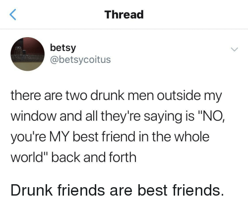 """Drunk Friends: Thread  betsy  @betsycoitus  there are two drunk men outside my  window and all they're saying is """"NO,  you're MY best friend in the whole  world"""" back and forth Drunk friends are best friends."""