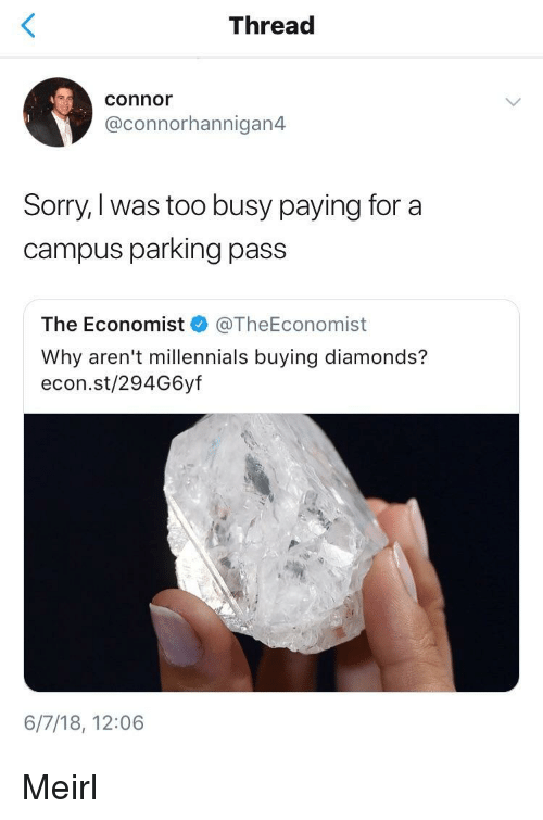 econ: Thread  connor  @connorhannigan4  Sorry,I was too busy paying for a  campus parking pass  The Economist @TheEconomist  Why aren't millennials buying diamonds?  econ.st/294G6yf  6/7/18, 12:06 Meirl