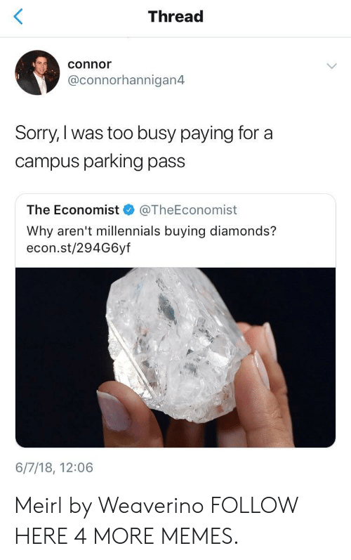 econ: Thread  connor  @connorhannigan4  Sorry,I was too busy paying for a  campus parking pass  The Economist @TheEconomist  Why aren't millennials buying diamonds?  econ.st/294G6yf  6/7/18, 12:06 Meirl by Weaverino FOLLOW HERE 4 MORE MEMES.