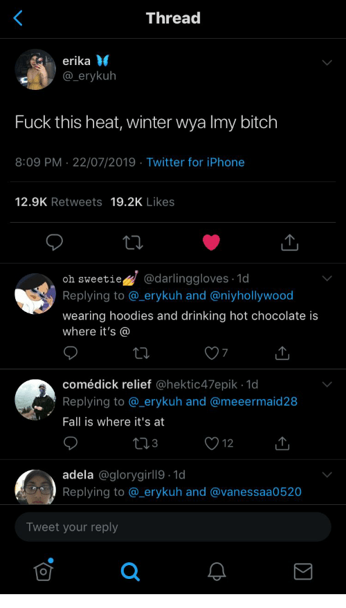 relief: Thread  erika  @erykuh  Fuck this heat, winter wya Imy bitch  8:09 PM 22/07/2019 Twitter for iPhone  12.9K Retweets 19.2K Likes  @darlinggloves 1d  oh sweetie  Replying to @_erykuh and @niyhollywood  wearing hoodies and drinking hot chocolate is  where it's @  comédick relief @hektic47epik 1d  Replying to @_erykuh and @meeermaid 28  Fall is where it's at  12  adela @glorygirll9 1d  Replying to @_erykuh and @vanessaa0520  Tweet your reply