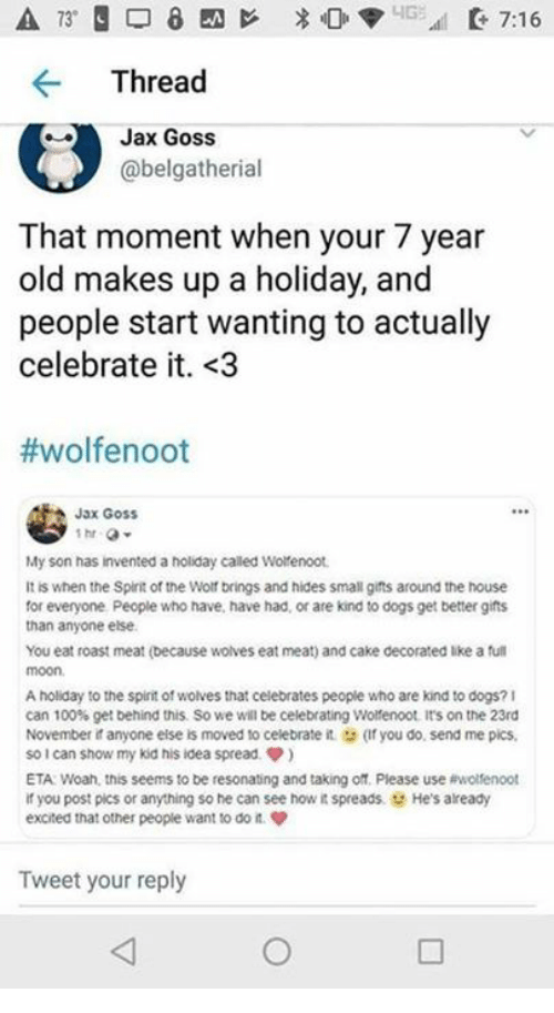 Anaconda, Dogs, and Roast: Thread  Jax Goss  @belgatherial  That moment when your 7 year  old makes up a holiday, and  people start wanting to actually  celebrate it. <3  #wolfenoot  Jax GosS  My son has invented a holiday called Wotenoot  It is when the Splirit of the Wolf brings and hides small gifts around the house  for everyone People who have, have had, or are kind to dogs get better gifts  than anyone else  You eat roast meat (because wolves eat meat) and cake decorated like a ful  moon  A holiday to the spint of wolves that celebrates people who are kind to dogs?1  can 100% get behind this so we will be celebrating wonenoot it's on the 23rd  November it anyone else is moved to celebrate it (Ifyou do, send me pics  so!can show my kid his idea spread ф)  ETA Woah, this seems to be resonating and taking off. Please use ewolfenoot  if you post pics or anything so he can see how it spreads. He's already  excited that other people want to do n  Tweet your reply