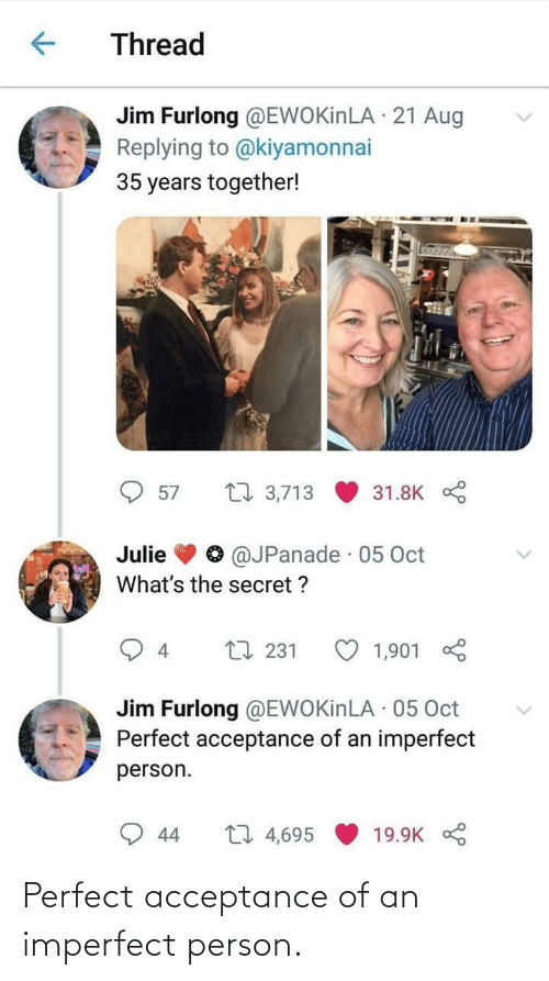 oct: Thread  Jim Furlong @EWOKinLA · 21 Aug  Replying to @kiyamonnai  35 years together!  27 3,713  57  31.8K  @JPanade · 05 Oct  Julie  What's the secret ?  L7 231  1,901  4  Jim Furlong @EWOKinLA · 05 Oct  Perfect acceptance of an imperfect  person.  27 4,695  44  19.9K Perfect acceptance of an imperfect person.