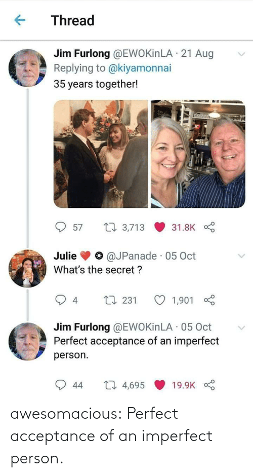 the secret: Thread  Jim Furlong @EWOKinLA · 21 Aug  Replying to @kiyamonnai  35 years together!  27 3,713  57  31.8K  @JPanade · 05 Oct  Julie  What's the secret ?  L7 231  1,901  4  Jim Furlong @EWOKinLA · 05 Oct  Perfect acceptance of an imperfect  person.  27 4,695  44  19.9K awesomacious:  Perfect acceptance of an imperfect person.