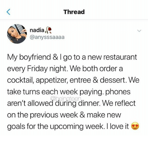 Nadia: Thread  nadia,  @anysssaaaa  My boyfriend & I go to a new restaurant  every Friday night. We both order a  cocktail, appetizer, entree & dessert. We  take turns each week paying. phones  aren't allowed during dinner. We reflect  on the previous week & make new  goals for the upcoming week. I love it
