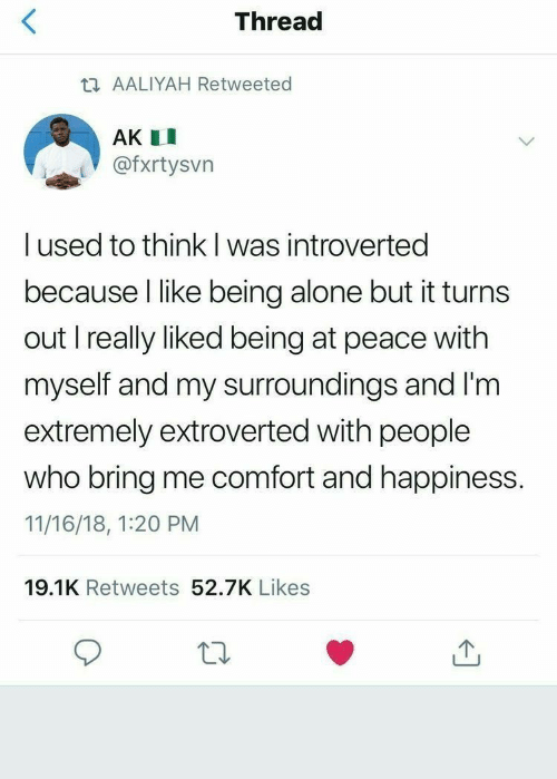 Being Alone, Aaliyah, and Happiness: Thread  t AALIYAH Retweeted  AK I  @fxrtysvn  I used to think l was introverted  because I like being alone but it turns  out I really liked being at peace with  myself and my surroundings and I'm  extremely extroverted with people  who bring me comfort and happiness.  11/16/18, 1:20 PM  19.1K Retweets 52.7K Likes