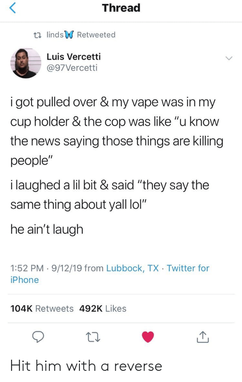 "Cup Holder: Thread  t lindsRetweeted  Luis Vercetti  @97Vercetti  i got pulled over & my vape was in my  cup holder & the cop was like ""u know  the news saying those things are killing  people""  i laughed a lil bit & said ""they say the  same thing about yall lol""  he ain't laugh  1:52 PM 9/12/19 from Lubbock, TX Twitter for  iPhone  104K Retweets 492K Likes Hit him with a reverse"