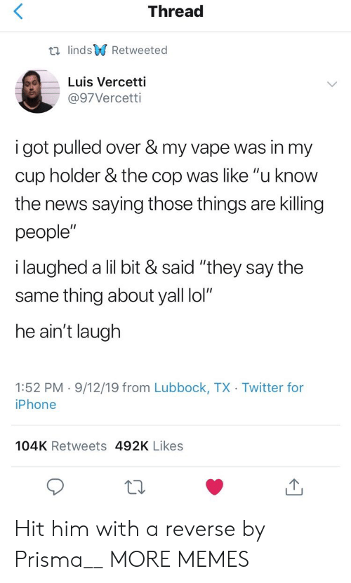 "Cup Holder: Thread  t lindsRetweeted  Luis Vercetti  @97Vercetti  i got pulled over & my vape was in my  cup holder & the cop was like ""u know  the news saying those things are killing  people""  i laughed a lil bit & said ""they say the  same thing about yall lol""  he ain't laugh  1:52 PM 9/12/19 from Lubbock, TX Twitter for  iPhone  104K Retweets 492K Likes Hit him with a reverse by Prisma__ MORE MEMES"