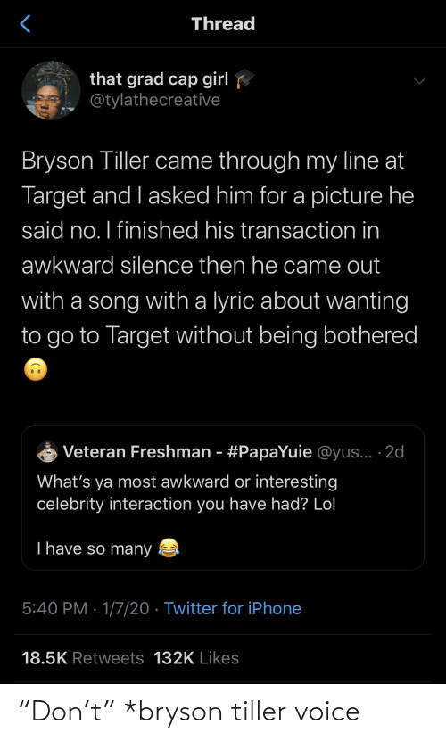 "Being: Thread  that grad cap girl  @tylathecreative  Bryson Tiller came through my line at  Target and I asked him for a picture he  said no. I finished his transaction in  awkward silence then he came out  with a song with a lyric about wanting  to go to Target without being bothered  Veteran Freshman - #PapaYuie @yus... ·2d  What's ya most awkward or interesting  celebrity interaction you have had? Lol  T have so many  5:40 PM · 1/7/20 · Twitter for iPhone  18.5K Retweets 132K Likes ""Don't"" *bryson tiller voice"