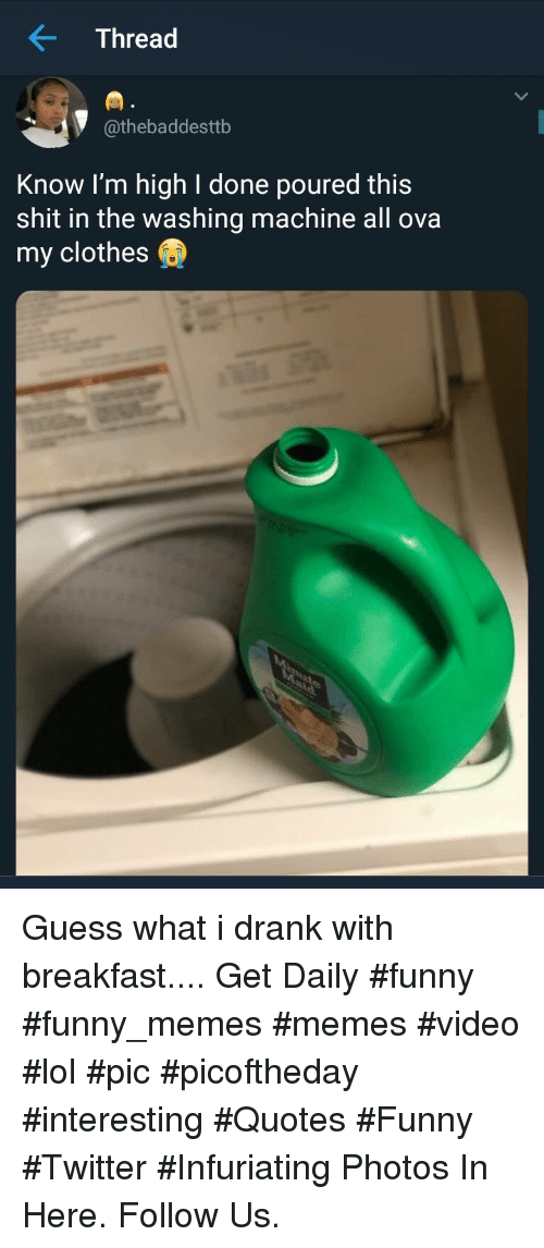 Clothes, Funny, and Lol: Thread  @thebaddesttb  Know I'm high I done poured this  shit in the washing machine all ova  my clothes Guess what i drank with breakfast.... Get Daily #funny #funny_memes #memes #video #lol #pic #picoftheday #interesting #Quotes #Funny #Twitter #Infuriating Photos In Here. Follow Us.